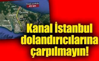 Kanal İstanbul dolandırıcılarına çarpılmayın!