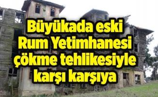 Büyükada eski Rum Yetimhanesi çökme tehlikesiyle karşı karşıya