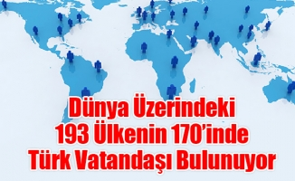 Dünya Üzerindeki 193 Ülkenin 170'inde Türk Vatandaşı Bulunuyor