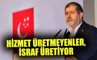 HİZMET ÜRETMEYENLER, İSRAF ÜRETİYOR