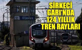 Sirkeci Garı'nda 124 yıllık tren rayları