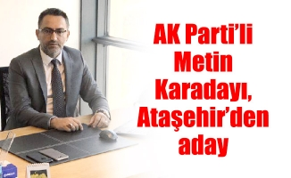 AK Parti'li Metin Karadayı, Ataşehir'den aday