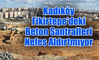 Kadıköy Fikirtepe'deki Beton Santralleri Nefes Aldırtmıyor