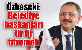 Özhaseki: Belediye başkanları tir tir titremeli