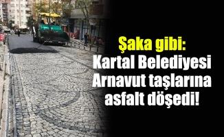 Şaka gibi:Kartal Belediyesi Arnavut taşlarına asfalt döşedi!