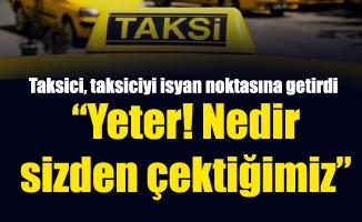 """Taksici, taksiciyi isyan noktasına getirdi""""Yeter! Nedir sizden çektiğimiz"""""""