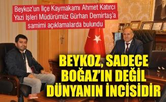"""""""BEYKOZ, SADECE BOĞAZ'IN DEĞİL DÜNYANIN İNCİSİDİR"""""""