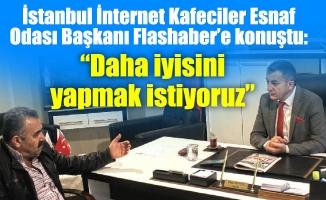 """İstanbul İnternet Kafeciler Esnaf Odası Başkanı Flashaber'e konuştu:""""Daha iyisini yapmak istiyoruz"""""""