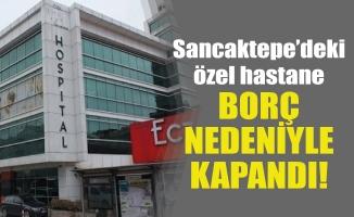 Sancaktepe'deki özel hastane borç nedeniyle kapandı!