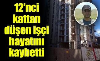 12'nci kattan düşen işçi hayatını kaybetti