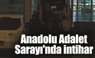 Anadolu Adalet Sarayı'nda intihar...