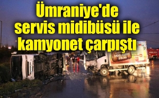 Ümraniye'de servis midibüsü ile kamyonet çarpıştı