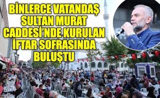 BİNLERCE VATANDAŞ SULTAN MURAT CADDESİ'NDE KURULAN İFTAR SOFRASINDA BULUŞTU