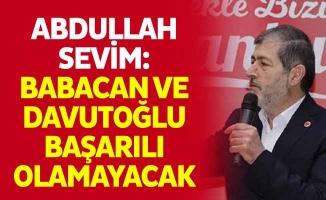 Abdullah Sevim: Babacan ve Davutoğlu Başarılı Olamayacak