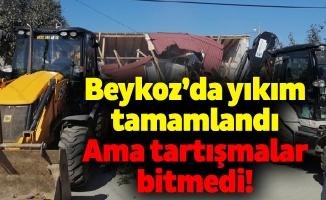Beykoz'da yıkım tamamlandı.Ama tartışmalar bitmedi!