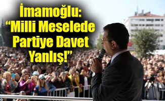 """İmamoğlu: """"Milli Meselede Partiye Davet Yanlış!"""""""