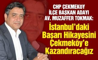 CHP Çekmeköy İlçe Başkan Adayı Av. Muzaffer Tokmak:İstanbul'daki Başarı Hikayesini Çekmeköy'e Kazandıracağız