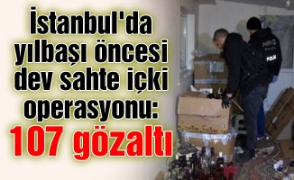 İstanbul'da yılbaşı öncesi dev sahte içki operasyonu: 107 gözaltı