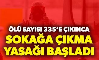 ÖLÜ SAYISI 335'E ÇIKTINCA SOKAĞA ÇIKMA YASAĞI BAŞLATILDI