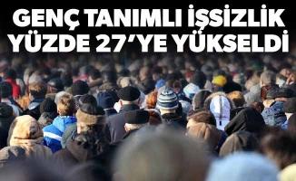 GENÇ TANIMLI İŞSİZLİK YÜZDE 27'YE YÜKSELDİ