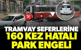 TRAMVAY SEFERLERİNE 160 KEZ HATALI PARK ENGELİ