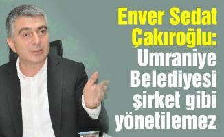 Enver Sedat Çakıroğlu: Ümraniye Belediyesi şirket gibiyönetilemez
