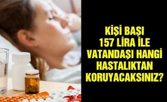 Kişi başı 157 lira ile vatandaşı hangi hastalıktan koruyacaksınız?