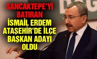 Sancaktepe'yi batıran İsmail ErdemAtaşehir'de ilçe başkan adayı oldu