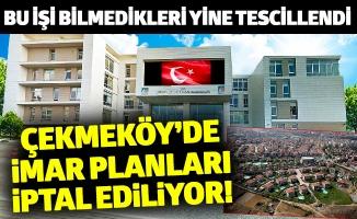 ÇEKMEKÖY'DE İMAR PLANLARI İPTAL EDİLİYOR!