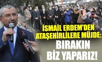 İSMAİL ERDEM'DEN ATAŞEHİRLİLERE MÜJDE:BIRAKIN BİZ YAPARIZ!