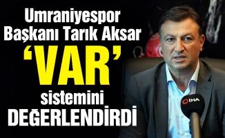 Ümraniyespor Başkanı Tarık Aksar 'VAR' sistemini değerlendirdi