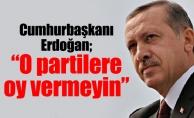 """Cumhurbaşkanı Erdoğan; """"O partilere oy vermeyin"""""""