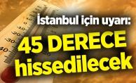 İstanbul için uyarı: 45 derece hissedilecek