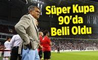 Süper Kupa 90'da Belli Oldu