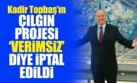 Kadir Topbaş'ın çılgın projesi 'verimsiz' diye iptal edildi