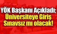 YÖK Başkanı Açıkladı; Üniversiteye Giriş Sınavsız mı olacak!