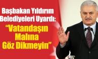 """Başbakan Yıldırım Belediyeleri Uyardı:""""Vatandaşın Malına Göz Dikmeyin"""""""