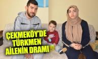 ÇEKMEKÖY'DE TÜRKMEN AİLENİN DRAMI