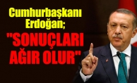 """Cumhurbaşkanı Erdoğan; """"SONUÇLARI AĞIR OLUR"""""""