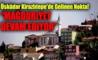 """Üsküdar Kirazlıtepe'de Gelinen Nokta! """"Mağduriyet Devam Ediyor"""""""