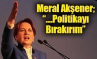 """Meral Akşener; """"....Politikayı Bırakırım"""""""