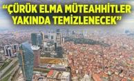 """""""ÇÜRÜK ELMA MÜTEAHHİTLER YAKINDA TEMİZLENECEK"""""""