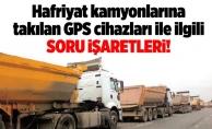 Hafriyat kamyonlarına takılan GPS cihazları ile ilgili soru işaretleri!