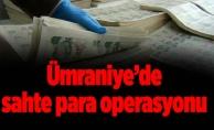 Ümraniye'de sahte para operasyonu
