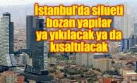 İstanbul'da silueti bozan yapılar ya yıkılacak ya da kısaltılacak