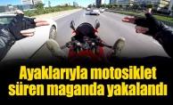 Ayaklarıyla motosiklet süren maganda yakalandı