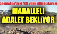 Çekmeköy'deki 100 yıllık zilliyet davası. Mahalleli adalet bekliyor