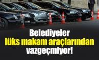 Belediyeler lüks makam araçlarından vazgeçmiyor!