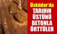 Üsküdar'da tarihin üstünü betonla örttüler