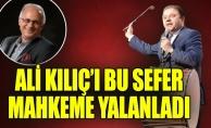 ALİ KILIÇ'I BU SEFER MAHKEME YALANLADI